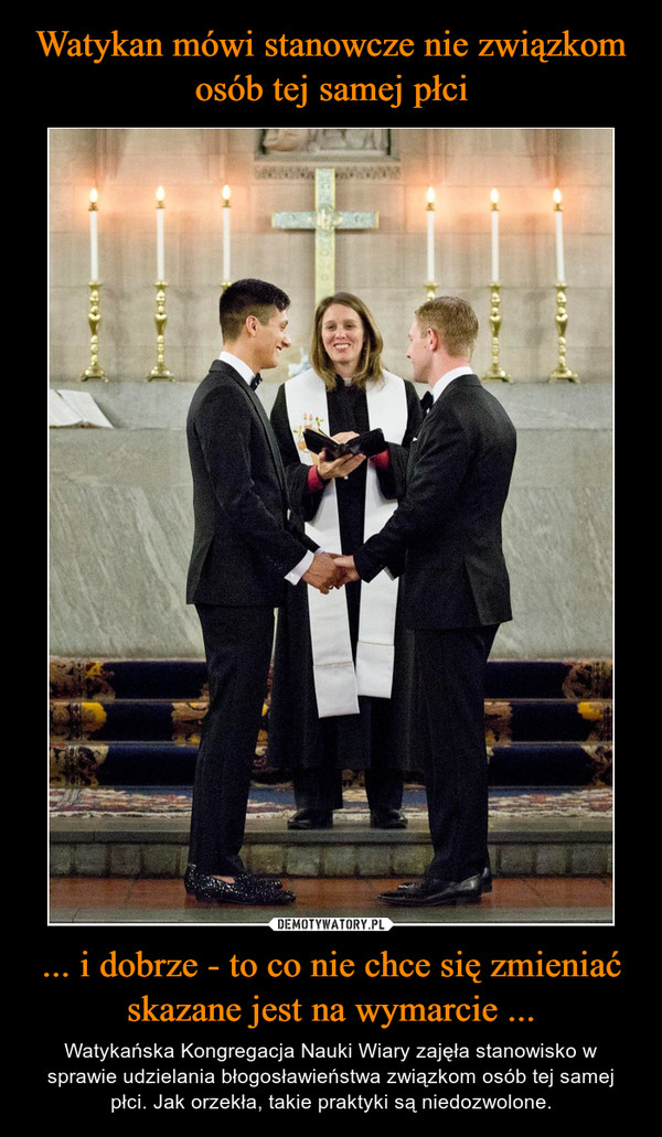 ... i dobrze - to co nie chce się zmieniać skazane jest na wymarcie ... – Watykańska Kongregacja Nauki Wiary zajęła stanowisko w sprawie udzielania błogosławieństwa związkom osób tej samej płci. Jak orzekła, takie praktyki są niedozwolone.