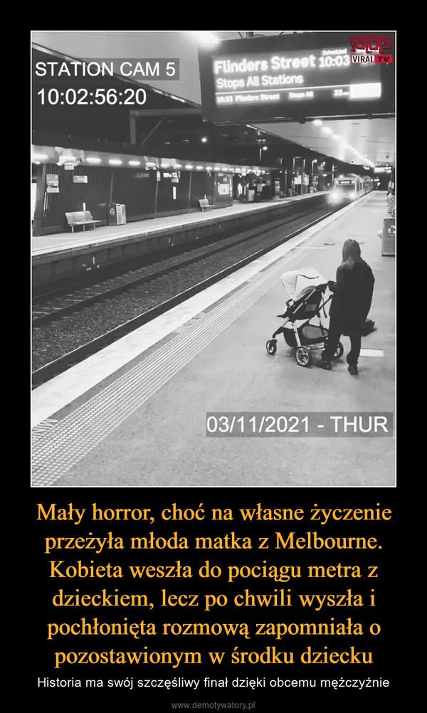 Mały horror, choć na własne życzenie przeżyła młoda matka z Melbourne. Kobieta weszła do pociągu metra z dzieckiem, lecz po chwili wyszła i pochłonięta rozmową zapomniała o pozostawionym w środku dziecku – Historia ma swój szczęśliwy finał dzięki obcemu mężczyźnie