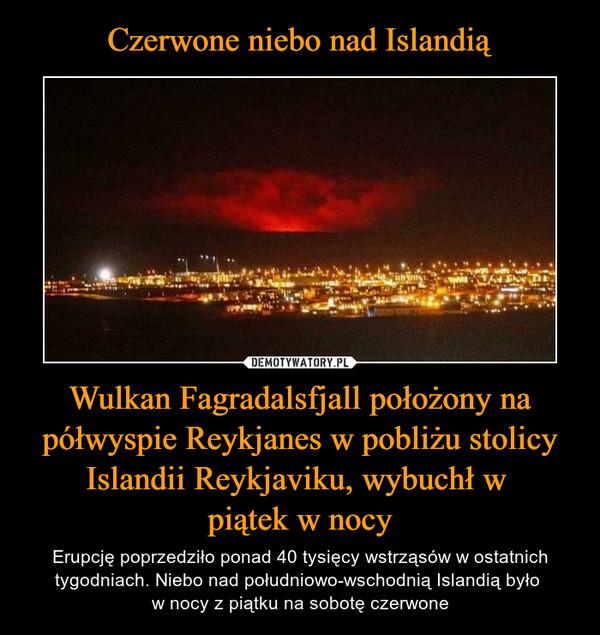 Wulkan Fagradalsfjall położony na półwyspie Reykjanes w pobliżu stolicy Islandii Reykjaviku, wybuchł w piątek w nocy – Erupcję poprzedziło ponad 40 tysięcy wstrząsów w ostatnich tygodniach. Niebo nad południowo-wschodnią Islandią było w nocy z piątku na sobotę czerwone