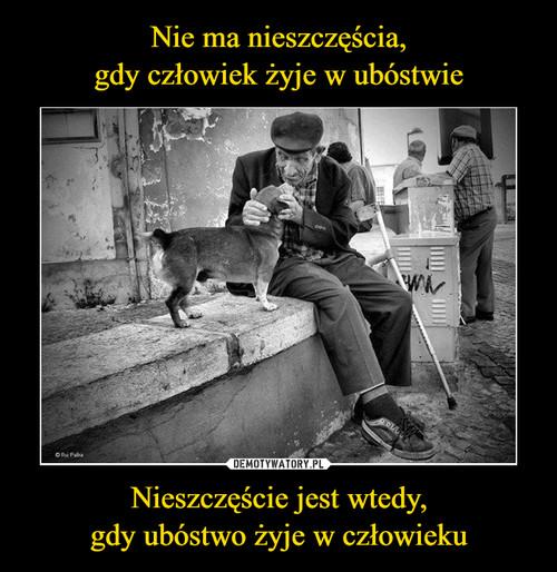 Nie ma nieszczęścia, gdy człowiek żyje w ubóstwie Nieszczęście jest wtedy, gdy ubóstwo żyje w człowieku