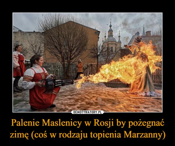 Palenie Maslenicy w Rosji by pożegnać zimę (coś w rodzaju topienia Marzanny) –