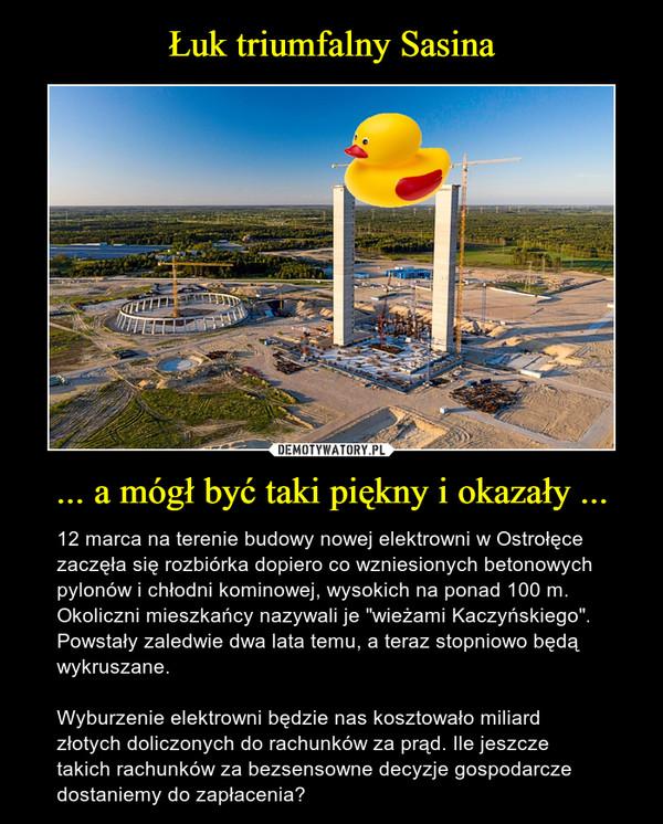 """... a mógł być taki piękny i okazały ... – 12 marca na terenie budowy nowej elektrowni w Ostrołęce zaczęła się rozbiórka dopiero co wzniesionych betonowych pylonów i chłodni kominowej, wysokich na ponad 100 m. Okoliczni mieszkańcy nazywali je """"wieżami Kaczyńskiego"""". Powstały zaledwie dwa lata temu, a teraz stopniowo będą wykruszane.Wyburzenie elektrowni będzie nas kosztowało miliard złotych doliczonych do rachunków za prąd. Ile jeszcze takich rachunków za bezsensowne decyzje gospodarcze dostaniemy do zapłacenia?"""