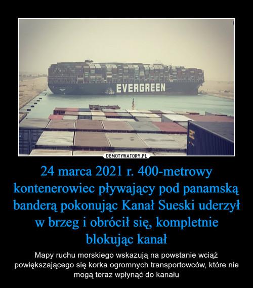 24 marca 2021 r. 400-metrowy kontenerowiec pływający pod panamską banderą pokonując Kanał Sueski uderzył w brzeg i obrócił się, kompletnie blokując kanał