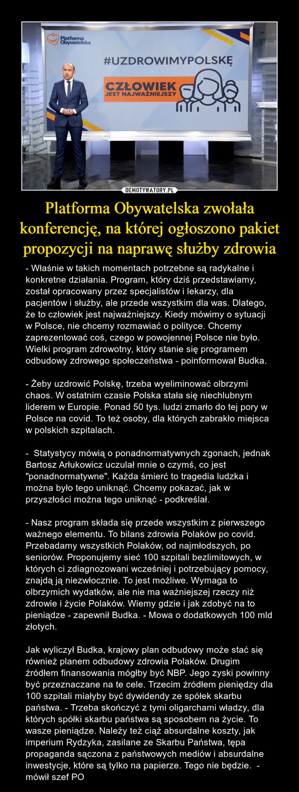 """Platforma Obywatelska zwołała konferencję, na której ogłoszono pakiet propozycji na naprawę służby zdrowia – - Właśnie w takich momentach potrzebne są radykalne i konkretne działania. Program, który dziś przedstawiamy, został opracowany przez specjalistów i lekarzy, dla pacjentów i służby, ale przede wszystkim dla was. Dlatego, że to człowiek jest najważniejszy. Kiedy mówimy o sytuacji w Polsce, nie chcemy rozmawiać o polityce. Chcemy zaprezentować coś, czego w powojennej Polsce nie było. Wielki program zdrowotny, który stanie się programem odbudowy zdrowego społeczeństwa - poinformował Budka. - Żeby uzdrowić Polskę, trzeba wyeliminować olbrzymi chaos. W ostatnim czasie Polska stała się niechlubnym liderem w Europie. Ponad 50 tys. ludzi zmarło do tej pory w Polsce na covid. To też osoby, dla których zabrakło miejsca w polskich szpitalach.-  Statystycy mówią o ponadnormatywnych zgonach, jednak Bartosz Arłukowicz uczulał mnie o czymś, co jest """"ponadnormatywne"""". Każda śmierć to tragedia ludzka i można było tego uniknąć. Chcemy pokazać, jak w przyszłości można tego uniknąć - podkreślał.- Nasz program składa się przede wszystkim z pierwszego ważnego elementu. To bilans zdrowia Polaków po covid. Przebadamy wszystkich Polaków, od najmłodszych, po seniorów. Proponujemy sieć 100 szpitali bezlimitowych, w których ci zdiagnozowani wcześniej i potrzebujący pomocy, znajdą ją niezwłocznie. To jest możliwe. Wymaga to olbrzymich wydatków, ale nie ma ważniejszej rzeczy niż zdrowie i życie Polaków. Wiemy gdzie i jak zdobyć na to pieniądze - zapewnił Budka. - Mowa o dodatkowych 100 mld złotych.  Jak wyliczył Budka, krajowy plan odbudowy może stać się również planem odbudowy zdrowia Polaków. Drugim źródłem finansowania mógłby być NBP. Jego zyski powinny być przeznaczane na te cele. Trzecim źródłem pieniędzy dla 100 szpitali miałyby być dywidendy ze spółek skarbu państwa. - Trzeba skończyć z tymi oligarchami władzy, dla których spółki skarbu państwa są sposobem na życie. To wasze pienią"""
