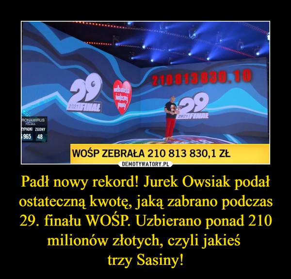 Padł nowy rekord! Jurek Owsiak podał ostateczną kwotę, jaką zabrano podczas 29. finału WOŚP. Uzbierano ponad 210 milionów złotych, czyli jakieś trzy Sasiny! –