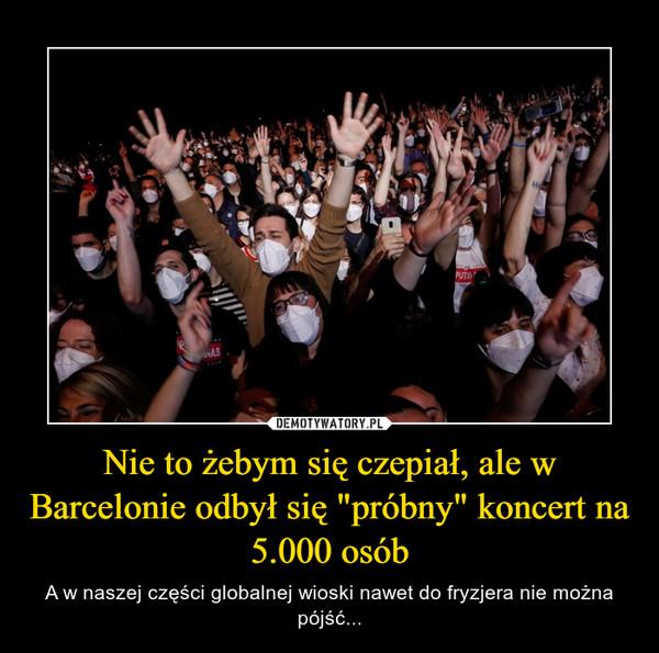 """Nie to żebym się czepiał, ale w Barcelonie odbył się """"próbny"""" koncert na 5.000 osób – A w naszej części globalnej wioski nawet do fryzjera nie można pójść..."""