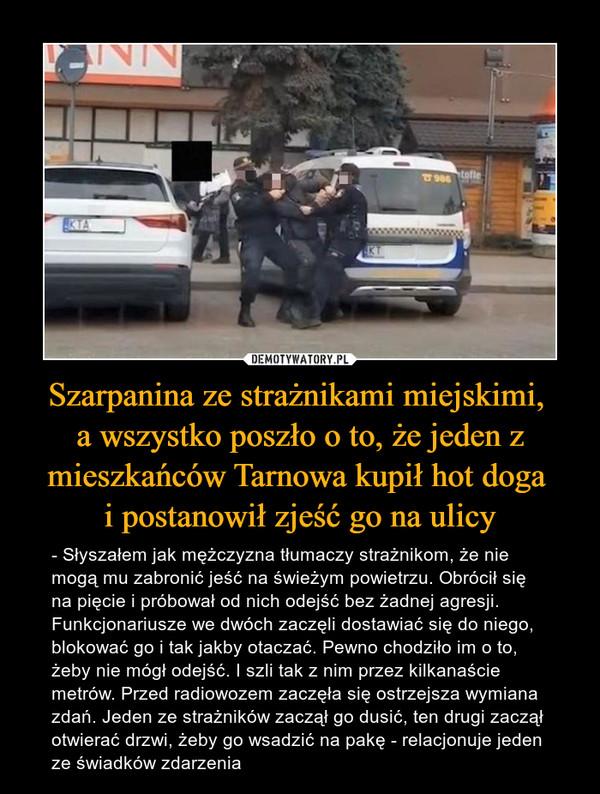 Szarpanina ze strażnikami miejskimi, a wszystko poszło o to, że jeden z mieszkańców Tarnowa kupił hot doga i postanowił zjeść go na ulicy – - Słyszałem jak mężczyzna tłumaczy strażnikom, że nie mogą mu zabronić jeść na świeżym powietrzu. Obrócił się na pięcie i próbował od nich odejść bez żadnej agresji. Funkcjonariusze we dwóch zaczęli dostawiać się do niego, blokować go i tak jakby otaczać. Pewno chodziło im o to, żeby nie mógł odejść. I szli tak z nim przez kilkanaście metrów. Przed radiowozem zaczęła się ostrzejsza wymiana zdań. Jeden ze strażników zaczął go dusić, ten drugi zaczął otwierać drzwi, żeby go wsadzić na pakę - relacjonuje jeden ze świadków zdarzenia