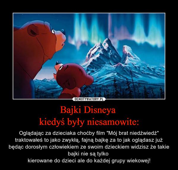 """Bajki Disneya kiedyś były niesamowite: – Oglądając za dzieciaka choćby film """"Mój brat niedźwiedź"""" traktowałeś to jako zwykłą, fajną bajkę za to jak oglądasz już będąc dorosłym człowiekiem ze swoim dzieckiem widzisz że takie bajki nie są tylko kierowane do dzieci ale do każdej grupy wiekowej!"""