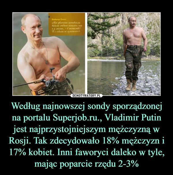 Według najnowszej sondy sporządzonej na portalu Superjob.ru., Vladimir Putin jest najprzystojniejszym mężczyzną w Rosji. Tak zdecydowało 18% mężczyzn i 17% kobiet. Inni faworyci daleko w tyle, mając poparcie rzędu 2-3% –