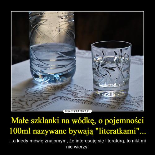 """Małe szklanki na wódkę, o pojemności 100ml nazywane bywają """"literatkami""""..."""