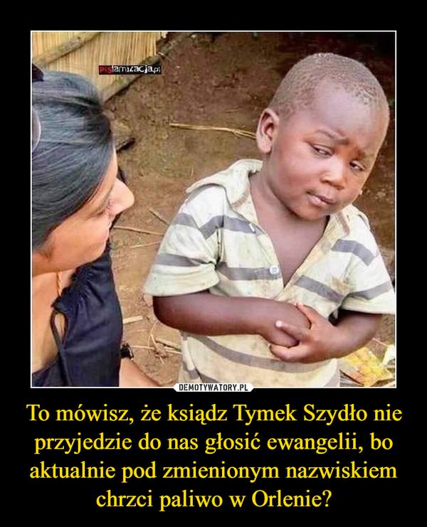 To mówisz, że ksiądz Tymek Szydło nie przyjedzie do nas głosić ewangelii, bo aktualnie pod zmienionym nazwiskiem chrzci paliwo w Orlenie?