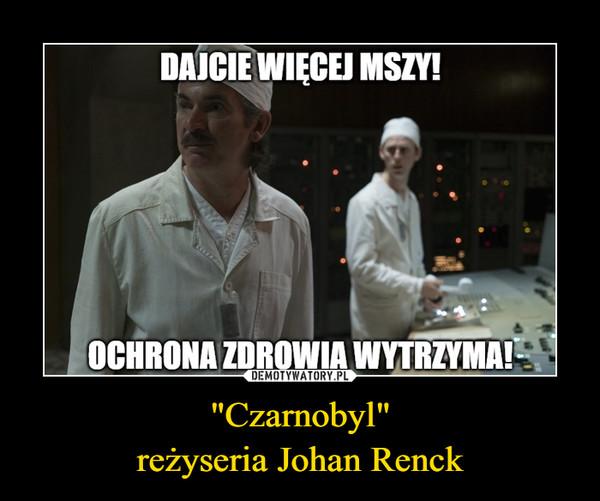 """Czarnobyl""reżyseria Johan Renck –"