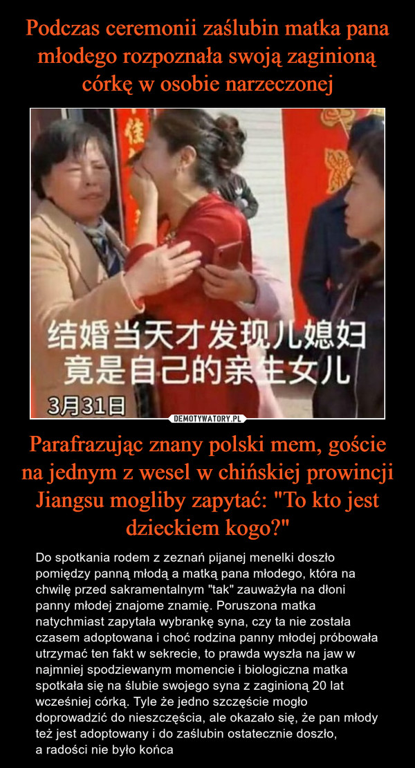 """Parafrazując znany polski mem, goście na jednym z wesel w chińskiej prowincji Jiangsu mogliby zapytać: """"To kto jest dzieckiem kogo?"""" – Do spotkania rodem z zeznań pijanej menelki doszło pomiędzy panną młodą a matką pana młodego, która na chwilę przed sakramentalnym """"tak"""" zauważyła na dłoni panny młodej znajome znamię. Poruszona matka natychmiast zapytała wybrankę syna, czy ta nie została czasem adoptowana i choć rodzina panny młodej próbowała utrzymać ten fakt w sekrecie, to prawda wyszła na jaw w najmniej spodziewanym momencie i biologiczna matka spotkała się na ślubie swojego syna z zaginioną 20 lat wcześniej córką. Tyle że jedno szczęście mogło doprowadzić do nieszczęścia, ale okazało się, że pan młody też jest adoptowany i do zaślubin ostatecznie doszło, a radości nie było końca"""