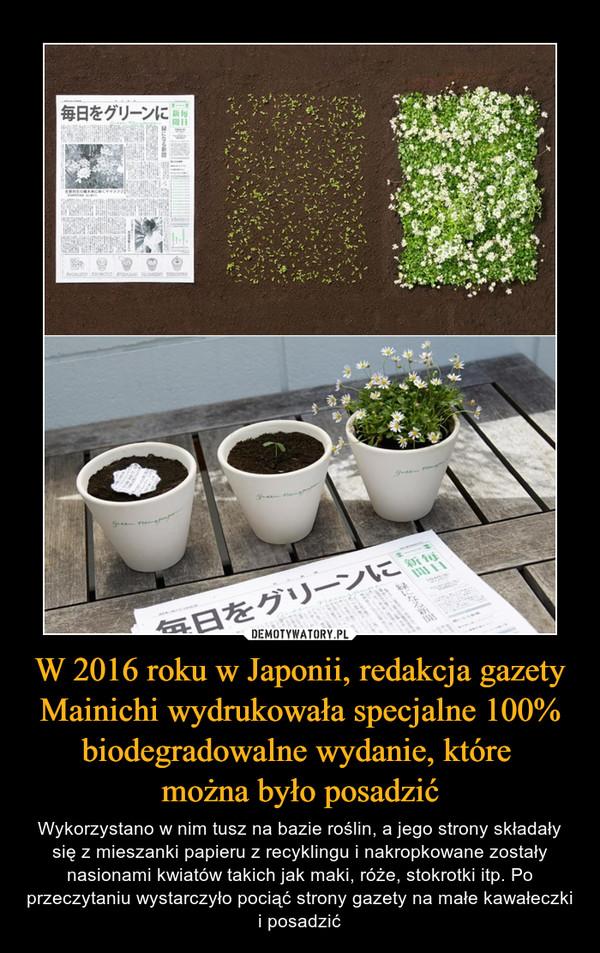 W 2016 roku w Japonii, redakcja gazety Mainichi wydrukowała specjalne 100% biodegradowalne wydanie, które można było posadzić – Wykorzystano w nim tusz na bazie roślin, a jego strony składały się z mieszanki papieru z recyklingu i nakropkowane zostały nasionami kwiatów takich jak maki, róże, stokrotki itp. Po przeczytaniu wystarczyło pociąć strony gazety na małe kawałeczki i posadzić