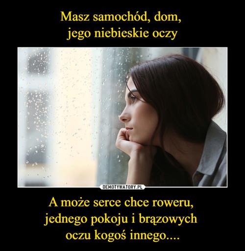 Masz samochód, dom,  jego niebieskie oczy A może serce chce roweru,  jednego pokoju i brązowych  oczu kogoś innego....