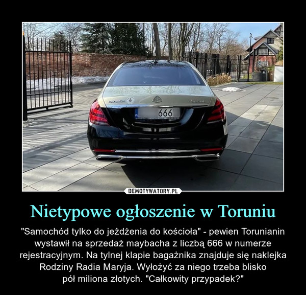"""Nietypowe ogłoszenie w Toruniu – """"Samochód tylko do jeżdżenia do kościoła"""" - pewien Torunianin wystawił na sprzedaż maybacha z liczbą 666 w numerze rejestracyjnym. Na tylnej klapie bagażnika znajduje się naklejka Rodziny Radia Maryja. Wyłożyć za niego trzeba bliskopół miliona złotych. """"Całkowity przypadek?"""""""