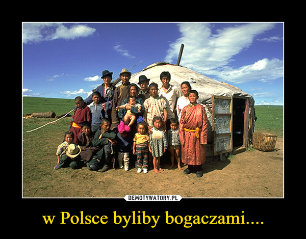 w Polsce byliby bogaczami.... –