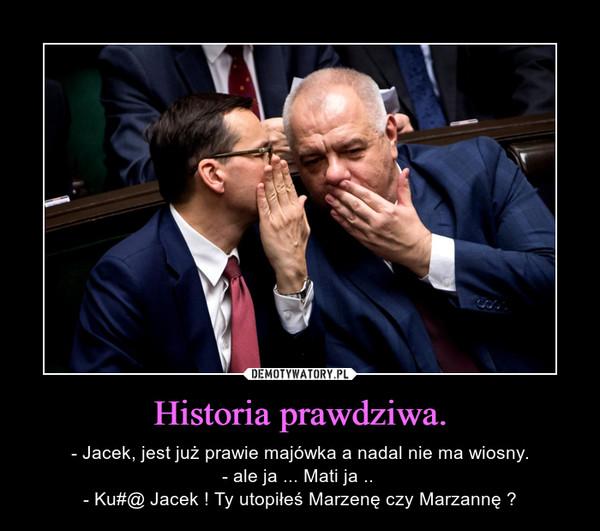 Historia prawdziwa. – - Jacek, jest już prawie majówka a nadal nie ma wiosny.- ale ja ... Mati ja .. - Ku#@ Jacek ! Ty utopiłeś Marzenę czy Marzannę ?