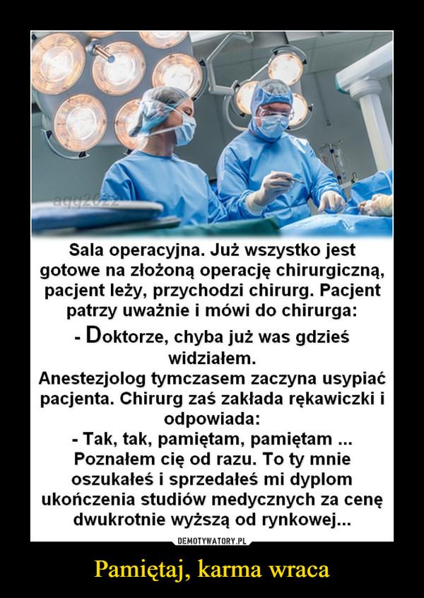 Pamiętaj, karma wraca –  Sala operacyjna. Już wszystko jest gotowe na złożoną operację chirurgiczną, pacjent leży, przychodzi chirurg. Pacjent patrzy uważnie i mówi do chirurga: - Doktorze, chyba już was gdzieś widziałem. Anestezjolog tymczasem zaczyna usypiać pacjenta. Chirurg zaś zakłada rękawiczki i odpowiada: - Tak, tak, pamiętam, pamiętam ... Poznałem cię od razu. To ty mnie oszukałeś i sprzedałeś mi dyplom ukończenia studiów medycznych za cenę dwukrotnie wyższą od rynkowej...