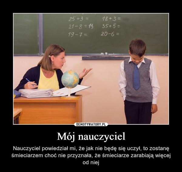 Mój nauczyciel – Nauczyciel powiedział mi, że jak nie będę się uczył, to zostanę śmieciarzem choć nie przyznała, że śmieciarze zarabiają więcej od niej