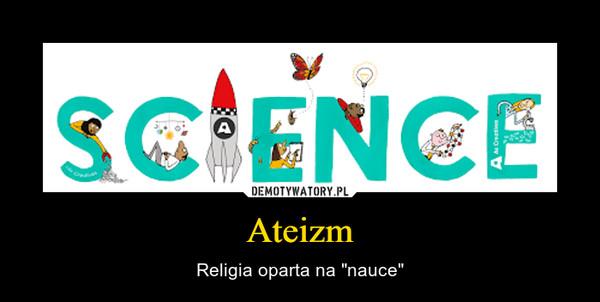 """Ateizm – Religia oparta na """"nauce"""""""