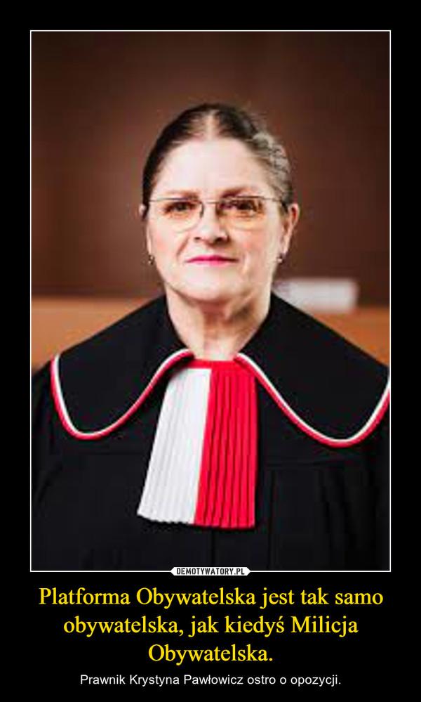 Platforma Obywatelska jest tak samo obywatelska, jak kiedyś Milicja Obywatelska. – Prawnik Krystyna Pawłowicz ostro o opozycji.