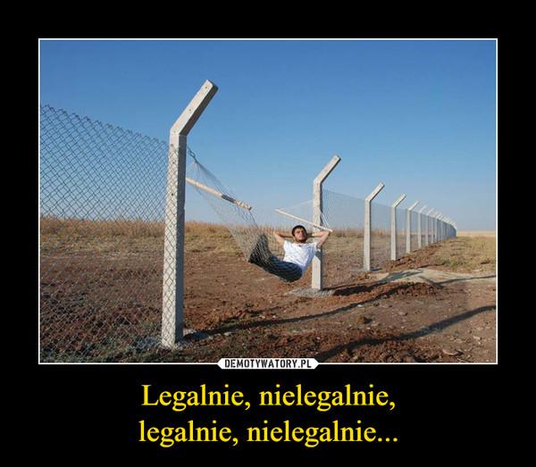 Legalnie, nielegalnie,legalnie, nielegalnie... –