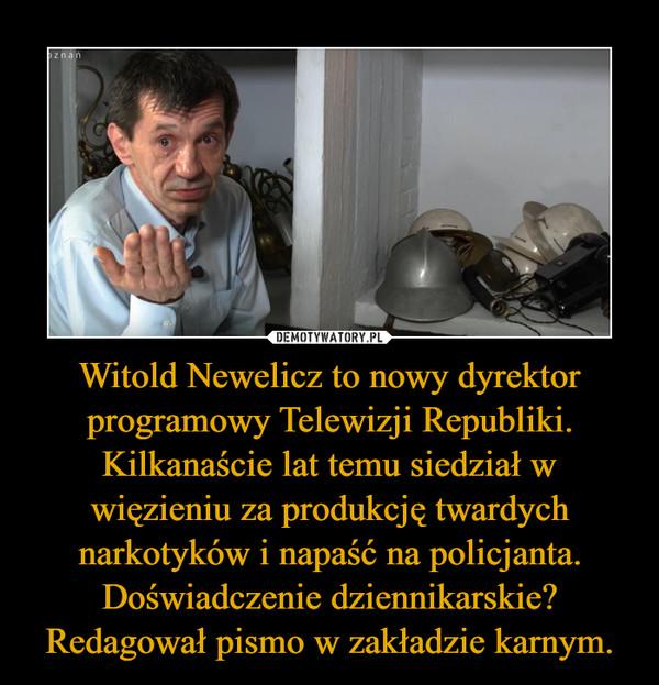 Witold Newelicz to nowy dyrektor programowy Telewizji Republiki. Kilkanaście lat temu siedział w więzieniu za produkcję twardych narkotyków i napaść na policjanta. Doświadczenie dziennikarskie? Redagował pismo w zakładzie karnym. –