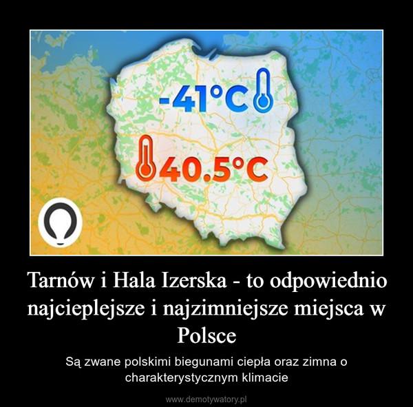 Tarnów i Hala Izerska - to odpowiednio najcieplejsze i najzimniejsze miejsca w Polsce – Są zwane polskimi biegunami ciepła oraz zimna o charakterystycznym klimacie