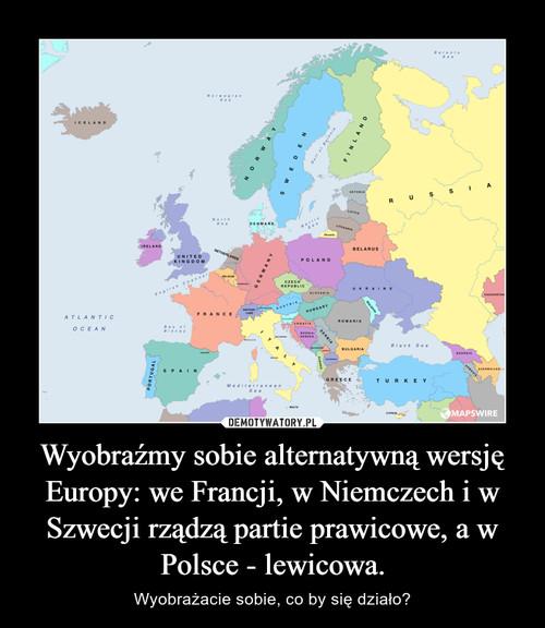 Wyobraźmy sobie alternatywną wersję Europy: we Francji, w Niemczech i w Szwecji rządzą partie prawicowe, a w Polsce - lewicowa.