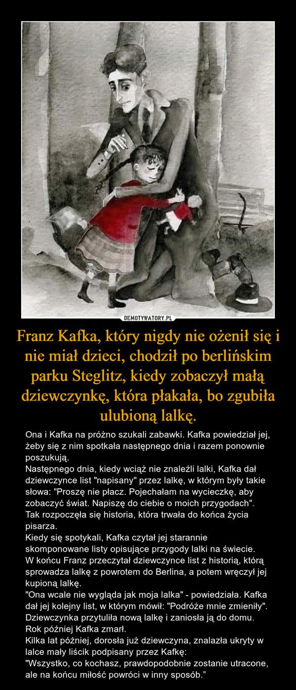 """Franz Kafka, który nigdy nie ożenił się i nie miał dzieci, chodził po berlińskim parku Steglitz, kiedy zobaczył małą dziewczynkę, która płakała, bo zgubiła ulubioną lalkę. – Ona i Kafka na próżno szukali zabawki. Kafka powiedział jej, żeby się z nim spotkała następnego dnia i razem ponownie poszukują.Następnego dnia, kiedy wciąż nie znaleźli lalki, Kafka dał dziewczynce list """"napisany"""" przez lalkę, w którym były takie słowa: """"Proszę nie płacz. Pojechałam na wycieczkę, aby zobaczyć świat. Napiszę do ciebie o moich przygodach"""".Tak rozpoczęła się historia, która trwała do końca życia pisarza.Kiedy się spotykali, Kafka czytał jej starannie skomponowane listy opisujące przygody lalki na świecie. W końcu Franz przeczytał dziewczynce list z historią, którą sprowadza lalkę z powrotem do Berlina, a potem wręczył jej kupioną lalkę.""""Ona wcale nie wygląda jak moja lalka"""" - powiedziała. Kafka dał jej kolejny list, w którym mówił: """"Podróże mnie zmieniły"""". Dziewczynka przytuliła nową lalkę i zaniosła ją do domu. Rok później Kafka zmarł.Kilka lat później, dorosła już dziewczyna, znalazła ukryty w lalce mały liścik podpisany przez Kafkę: """"Wszystko, co kochasz, prawdopodobnie zostanie utracone, ale na końcu miłość powróci w inny sposób."""""""