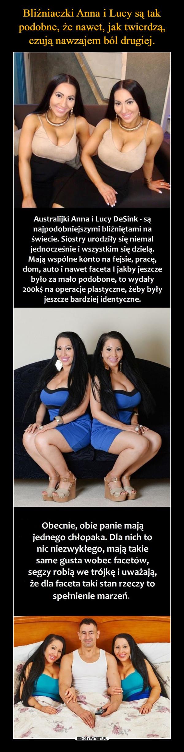 –  Australijki Anna i Lucy DeSink - sąnajpodobniejszymi bliźniętami naświecie. Siostry urodziły się niemaljednocześnie i wszystkim się dzielą.Mają wspólne konto na fejsie, pracę,dom, auto i nawet faceta I jakby jeszczebyło za mało podobone, to wydały200k$ na operacje plastyczne, żeby byłyjeszcze bardziej identyczne.Obecnie, obie panie mająjednego chłopaka. Dla nich tonic niezwykłego, mają takiesame gusta wobec facetów,segzy robią we trójkę i uważają,że dla faceta taki stan rzeczy tospełnienie marzeń.