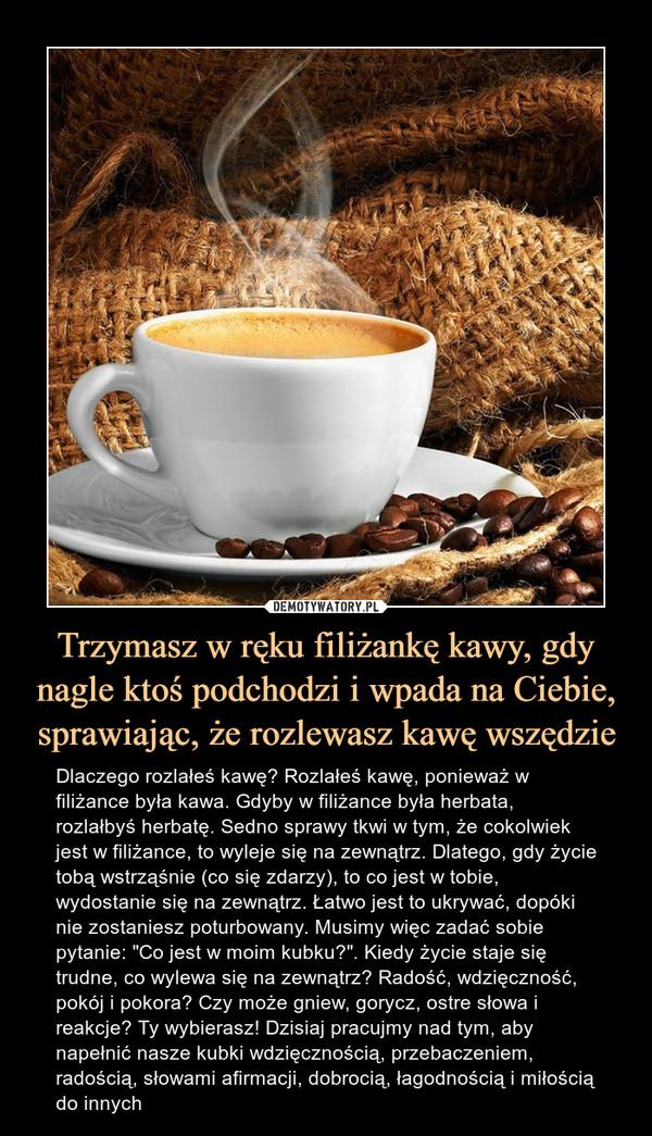 """Trzymasz w ręku filiżankę kawy, gdy nagle ktoś podchodzi i wpada na Ciebie, sprawiając, że rozlewasz kawę wszędzie – Dlaczego rozlałeś kawę? Rozlałeś kawę, ponieważ w filiżance była kawa. Gdyby w filiżance była herbata, rozlałbyś herbatę. Sedno sprawy tkwi w tym, że cokolwiek jest w filiżance, to wyleje się na zewnątrz. Dlatego, gdy życie tobą wstrząśnie (co się zdarzy), to co jest w tobie, wydostanie się na zewnątrz. Łatwo jest to ukrywać, dopóki nie zostaniesz poturbowany. Musimy więc zadać sobie pytanie: """"Co jest w moim kubku?"""". Kiedy życie staje się trudne, co wylewa się na zewnątrz? Radość, wdzięczność, pokój i pokora? Czy może gniew, gorycz, ostre słowa i reakcje? Ty wybierasz! Dzisiaj pracujmy nad tym, aby napełnić nasze kubki wdzięcznością, przebaczeniem, radością, słowami afirmacji, dobrocią, łagodnością i miłością do innych Dlaczego rozlałeś kawę? Rozlałeś kawę, ponieważ w filiżance była kawa. Gdyby w filiżance była herbata, rozlałbyś herbatę. Sedno sprawy tkwi w tym, że cokolwiek jest w filiżance, to wyleje się na zewnątrz. Dlatego, gdy życie tobą wstrząśnie (co się zdarzy), to co jest w tobie, wydostanie się na zewnątrz. Łatwo jest to ukrywać, dopóki nie zostaniesz poturbowany. Musimy więc zadać sobie pytanie: """"Co jest w moim kubku?"""". Kiedy życie staje się trudne, co wylewa się na zewnątrz? Radość, wdzięczność, pokój i pokora? Czy może gniew, gorycz, ostre słowa i reakcje? Ty wybierasz! Dzisiaj pracujmy nad tym, aby napełnić nasze kubki wdzięcznością, przebaczeniem, radością, słowami afirmacji, dobrocią, łagodnością i miłością do innych"""