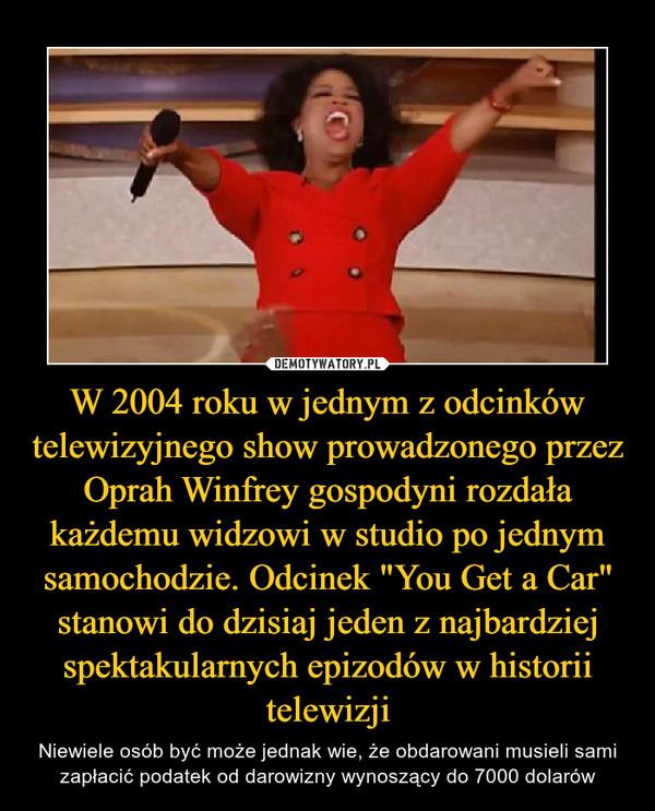 """W 2004 roku w jednym z odcinków telewizyjnego show prowadzonego przez Oprah Winfrey gospodyni rozdała każdemu widzowi w studio po jednym samochodzie. Odcinek """"You Get a Car"""" stanowi do dzisiaj jeden z najbardziej spektakularnych epizodów w historii telewizji – Niewiele osób być może jednak wie, że obdarowani musieli sami zapłacić podatek od darowizny wynoszący do 7000 dolarów"""