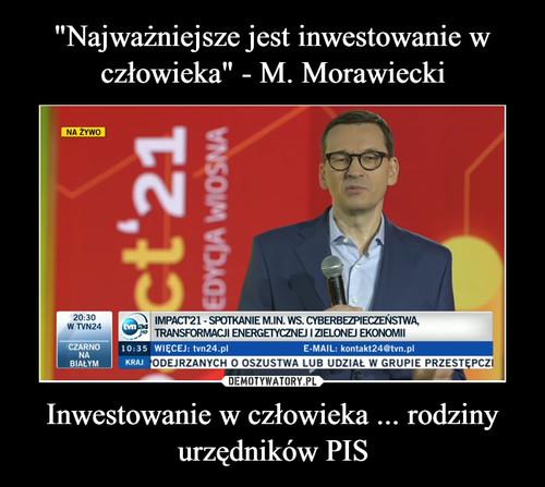 """""""Najważniejsze jest inwestowanie w człowieka"""" - M. Morawiecki Inwestowanie w człowieka ... rodziny urzędników PIS"""