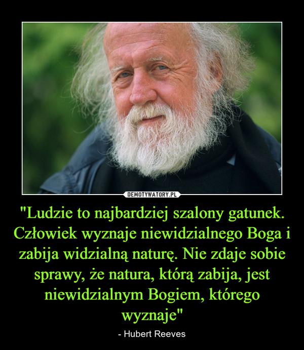 """""""Ludzie to najbardziej szalony gatunek. Człowiek wyznaje niewidzialnego Boga i zabija widzialną naturę. Nie zdaje sobie sprawy, że natura, którą zabija, jest niewidzialnym Bogiem, którego wyznaje"""" – - Hubert Reeves"""