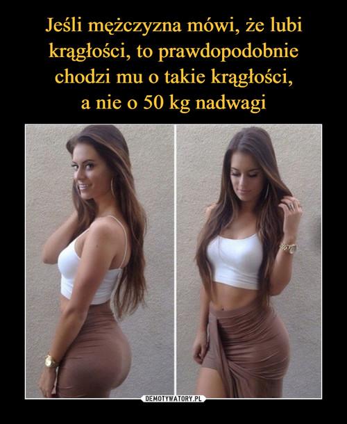 Jeśli mężczyzna mówi, że lubi krągłości, to prawdopodobnie chodzi mu o takie krągłości, a nie o 50 kg nadwagi