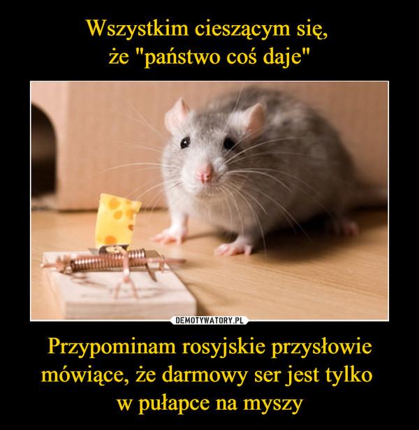 Przypominam rosyjskie przysłowie mówiące, że darmowy ser jest tylko w pułapce na myszy –