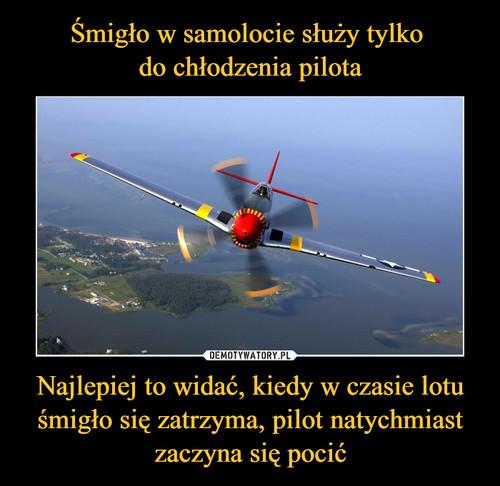 Śmigło w samolocie służy tylko  do chłodzenia pilota Najlepiej to widać, kiedy w czasie lotu śmigło się zatrzyma, pilot natychmiast zaczyna się pocić