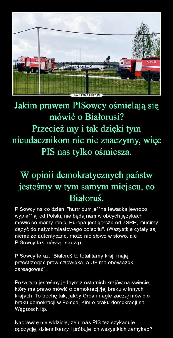 """Jakim prawem PISowcy ośmielają się mówić o Białorusi?Przecież my i tak dzięki tym nieudacznikom nic nie znaczymy, więc PIS nas tylko ośmiesza.W opinii demokratycznych państw jesteśmy w tym samym miejscu, co Białoruś. – PISowcy na co dzień: """"hurrr durr je**na lewacka jewropo wypie**laj od Polski, nie będą nam w obcych językach mówić co mamy robić, Europa jest gorsza od ZSRR, musimy dążyć do natychmiastowego polexitu"""". (Wszystkie cytaty są niemalże autentyczne, może nie słowo w słowo, ale PISowcy tak mówią i sądzą). PISowcy teraz: """"Białoruś to totalitarny kraj, mają przestrzegać praw człowieka, a UE ma obowiązek zareagować"""". Poza tym jesteśmy jednym z ostatnich krajów na świecie, który ma prawo mówić o demokracji/jej braku w innych krajach. To trochę tak, jakby Orban nagle zaczął mówić o braku demokracji w Polsce, Kim o braku demokracji na Węgrzech itp. Naprawdę nie widzicie, że u nas PIS też szykanuje opozycję, dziennikarzy i próbuje ich wszystkich zamykać?"""