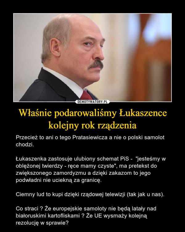 """Właśnie podarowaliśmy Łukaszence kolejny rok rządzenia – Przecież to ani o tego Pratasiewicza a nie o polski samolot chodzi.Łukaszenka zastosuje ulubiony schemat PiS -  """"jesteśmy w oblężonej twierdzy - ręce mamy czyste"""", ma pretekst do zwiększonego zamordyzmu a dzięki zakazom to jego podwładni nie uciekną za granicę.Ciemny lud to kupi dzięki rządowej telewizji (tak jak u nas).Co straci ? Że europejskie samoloty nie będą latały nad białoruskimi kartofliskami ? Że UE wysmaży kolejną rezolucję w sprawie?"""