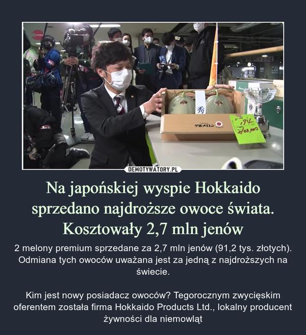 Na japońskiej wyspie Hokkaido sprzedano najdroższe owoce świata. Kosztowały 2,7 mln jenów – 2 melony premium sprzedane za 2,7 mln jenów (91,2 tys. złotych). Odmiana tych owoców uważana jest za jedną z najdroższych na świecie.Kim jest nowy posiadacz owoców? Tegorocznym zwycięskim oferentem została firma Hokkaido Products Ltd., lokalny producent żywności dla niemowląt