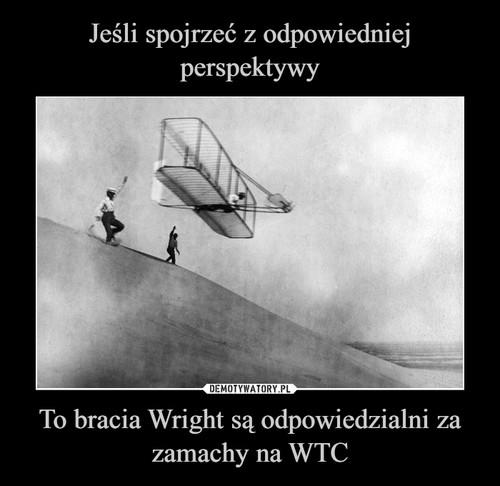 Jeśli spojrzeć z odpowiedniej perspektywy To bracia Wright są odpowiedzialni za zamachy na WTC