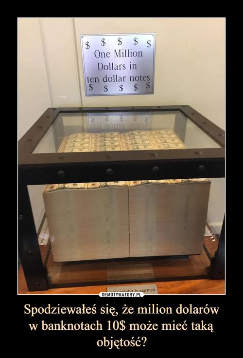 Spodziewałeś się, że milion dolarów w banknotach 10$ może mieć taką objętość?