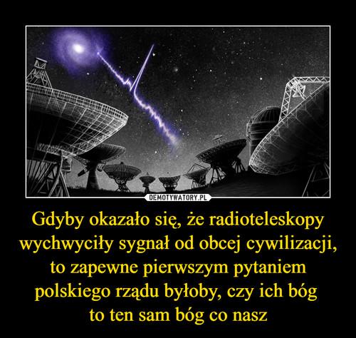 Gdyby okazało się, że radioteleskopy wychwyciły sygnał od obcej cywilizacji, to zapewne pierwszym pytaniem polskiego rządu byłoby, czy ich bóg  to ten sam bóg co nasz