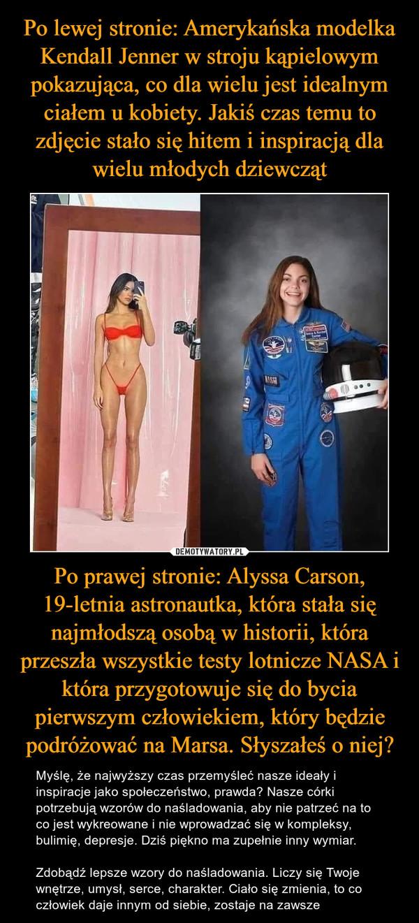 Po prawej stronie: Alyssa Carson, 19-letnia astronautka, która stała się najmłodszą osobą w historii, która przeszła wszystkie testy lotnicze NASA i która przygotowuje się do bycia pierwszym człowiekiem, który będzie podróżować na Marsa. Słyszałeś o niej? – Myślę, że najwyższy czas przemyśleć nasze ideały i inspiracje jako społeczeństwo, prawda? Nasze córki potrzebują wzorów do naśladowania, aby nie patrzeć na to co jest wykreowane i nie wprowadzać się w kompleksy, bulimię, depresje. Dziś piękno ma zupełnie inny wymiar.Zdobądź lepsze wzory do naśladowania. Liczy się Twoje wnętrze, umysł, serce, charakter. Ciało się zmienia, to co człowiek daje innym od siebie, zostaje na zawsze