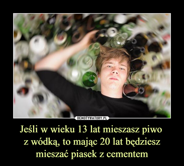 Jeśli w wieku 13 lat mieszasz piwo z wódką, to mając 20 lat będziesz mieszać piasek z cementem –