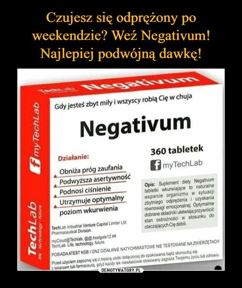Czujesz się odprężony po weekendzie? Weź Negativum! Najlepiej podwójną dawkę!
