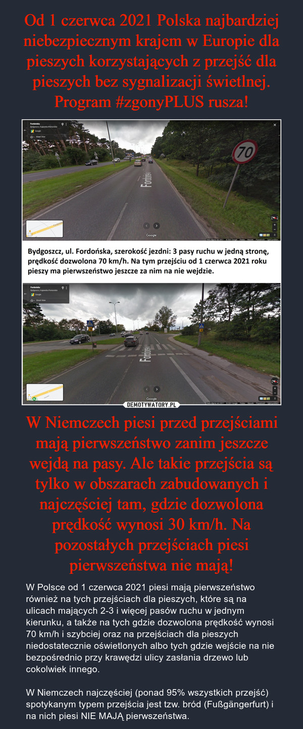 W Niemczech piesi przed przejściami mają pierwszeństwo zanim jeszcze wejdą na pasy. Ale takie przejścia są tylko w obszarach zabudowanych i najczęściej tam, gdzie dozwolona prędkość wynosi 30 km/h. Na pozostałych przejściach piesi pierwszeństwa nie mają! – W Polsce od 1 czerwca 2021 piesi mają pierwszeństwo również na tych przejściach dla pieszych, które są na ulicach mających 2-3 i więcej pasów ruchu w jednym kierunku, a także na tych gdzie dozwolona prędkość wynosi 70 km/h i szybciej oraz na przejściach dla pieszych niedostatecznie oświetlonych albo tych gdzie wejście na nie bezpośrednio przy krawędzi ulicy zasłania drzewo lub cokolwiek innego.W Niemczech najczęściej (ponad 95% wszystkich przejść) spotykanym typem przejścia jest tzw. bród (Fußgängerfurt) i na nich piesi NIE MAJĄ pierwszeństwa.