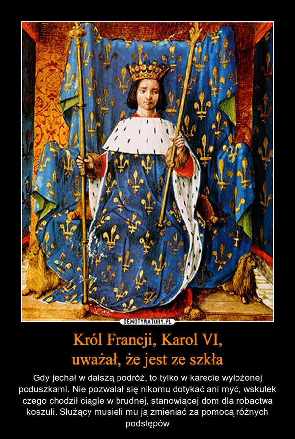 Król Francji, Karol VI,uważał, że jest ze szkła – Gdy jechał w dalszą podróż, to tylko w karecie wyłożonej poduszkami. Nie pozwalał się nikomu dotykać ani myć, wskutek czego chodził ciągle w brudnej, stanowiącej dom dla robactwa koszuli. Służący musieli mu ją zmieniać za pomocą różnych podstępów